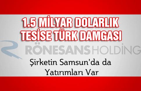 1.5 Milyar Dolarlık Tesise Türk Damgası,  Şirketin Samsunda da Yatırımları Var
