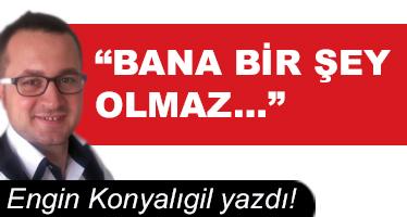 """BANA BİR ŞEY OLMAZ…"""
